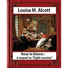 Rose in Bloom: A Sequel to Eight Cousins (1876), by Louisa M. Alcott (novel): Louisa May Alcott