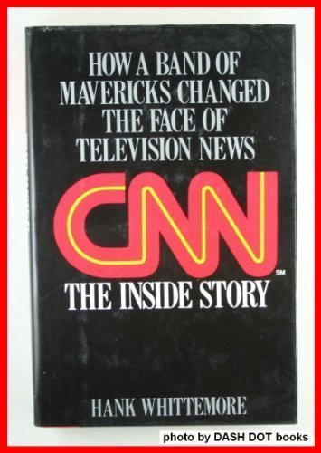 cnn-the-inside-story-how-a-band-of-mavericks-changed-the-face-of-television-news-by-hank-whittemore-