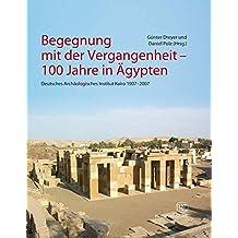 Begegnung mit der Vergangenheit: Deutschen Archäologisches Instituts Kairo 1907-2007. 100 Jahre in Ägypten