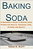 Baking Soda: A Beginner's Guide to Baking Soda Power for Health, Personal Care, Hygiene and Beauty (DIY health and household hacks. Baking Soda Home Remedies)