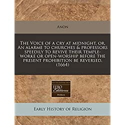 The Voice of a Cry at Midnight, Or, an Alarme to Churches & Professors Speedily to Revive Their Temple-Worke or Open-Worship Before the Present Prohibition Be Reversed. (1664)