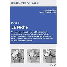 De la racine aux branches - Partie III La Niche: Une aide pour résoudre les problèmes de la vie quotidienne d'enfants, d'adolescents et d'adultes ... réhabilitation ou dans leur milieu familial