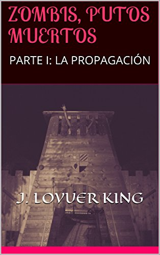 ZOMBIS, PUTOS MUERTOS: PARTE I: LA PROPAGACIÓN (ZOMBIS: PUTOS MUERTOS nº 1) por J. LOVUER KING