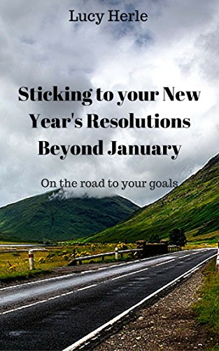 Picking and Sticking with New Year's Resolutions beyond January ( Inspiration, quick read): On the road to your goals ( New Year's Resolution, goals, organization) (English Edition) por Lucy Herle