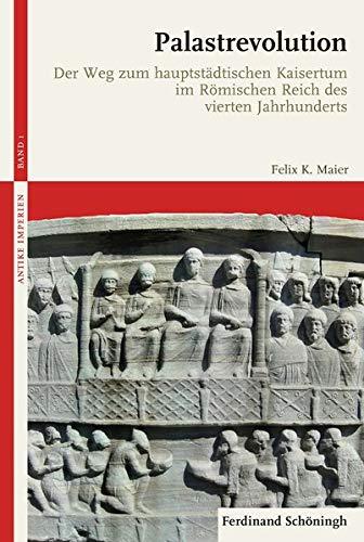 Palastrevolution: Der Weg zum hauptstädtischen Kaisertum im Römischen Reich des vierten Jahrhunderts (Antike Imperien)