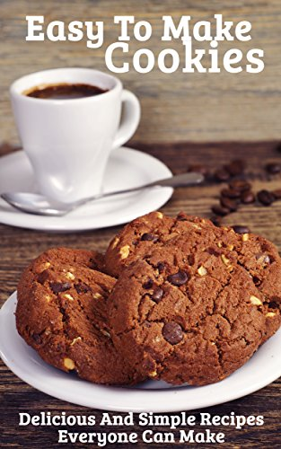 Easy To Make Cookies:  Delicious And Simple Recipes Everyone Can Make