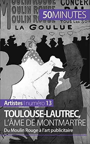 Toulouse-Lautrec, l'âme de Montmartre: Du Moulin Rouge à l'art publicitaire (Artistes t. 13)...