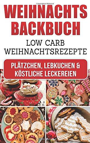 Weihnachtsbackbuch: Low Carb Weihnachtsrezepte: Plätzchen, Lebkuchen & köstliche Leckereien