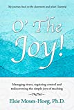 O' The Joy!: Managing stress, regaining control and rediscovering the simple joys of teaching