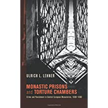 Monastic Prisons and Torture Chambers: Crime and Punishment in Central European Monasteries, 1600-1800