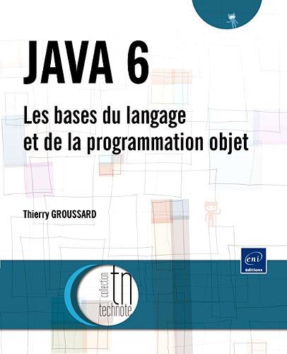 JAVA 6 - Les bases du langage et de la programmation objet par Thierry Groussard