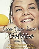 Love Your Liver Feel Alive: Liver and Gallbladder detox with plant-based, anti-inflammatory, mucus-free raw food recipes. Plus tips, diagrams, photos ... a fatty liver and most health conditions
