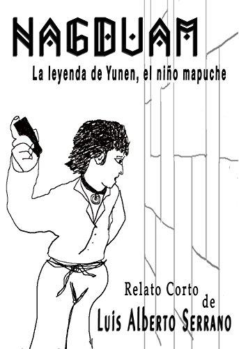 NAGDUAM: (La leyenda de Yunen, el niño mapuche) (Relatos Cortos nº 1) por Luis Alberto Serrano