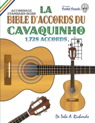 La Bible d'Accords du Cavaquinho: Accordage Standard DGBD 1,728 Accords (Fretted Friends Series) par Tobe A. Richards