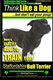 Staffordshire Bull Terrier, Staffordshire Bull Terrier Training AAA AKC: Think Like a Dog But Don't Eat Your Poop!: Volume 1 (Stafforshire Bull Terrier Training)