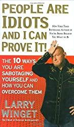 People Are Idiots and I Can Prove It!: The 10 Ways You Are Sabotaging Yourself and How You Can Overcome Them by Larry Winget (2008-12-30)