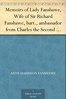 Memoirs of Lady Fanshawe, Wife of Sir Richard Fanshawe, bart., ambassador from Charles the Second to the courts of Portugal and Madrid. by [Fanshawe, Lady Anne Harrison]