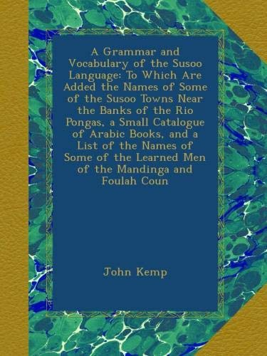 A Grammar and Vocabulary of the Susoo Language: To Which Are Added the Names of Some of the Susoo Towns Near the Banks of the Rio Pongas, a Small ... Learned Men of the Mandinga and Foulah Coun -