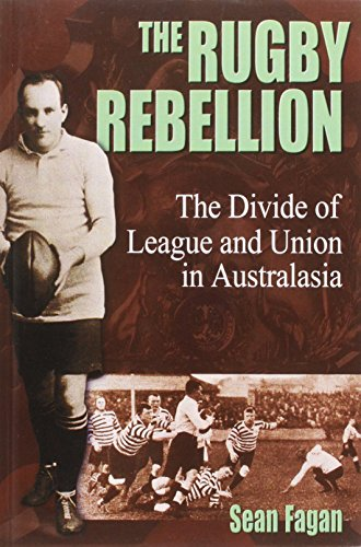 The Rugby Rebellion: The Divide of League and Union in Australasia por Sean Fagan