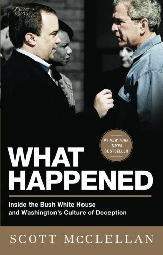 What Happened: Inside the Bush White House and Washington's Culture of Deception by Scott McClellan (2009-05-12)