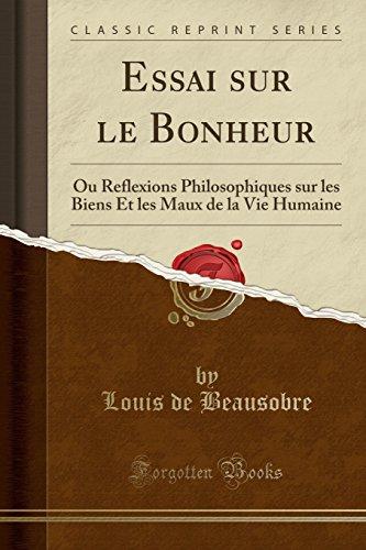 Essai Sur Le Bonheur: Ou Reflexions Philosophiques Sur Les Biens Et Les Maux de la Vie Humaine (Classic Reprint) par Louis De Beausobre