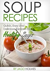 Soup Recipes (Quick, Easy And Delicious Recipes For Healthy Soups) (English Edition)