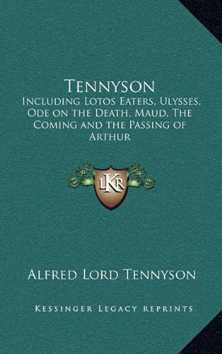 Tennyson: Including Lotos Eaters, Ulysses, Ode on the Death, Maud, the Coming and the Passing of Arthur