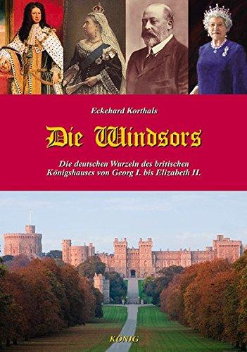 Die Windsors: Die deutschen Wurzeln des britischen Königshauses von Georg I. bis Elizabeth II.