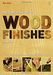 The Complete Guide to Wood Finishes: How to Apply And Restore Lacquers, polishes, stains, and varnishes
