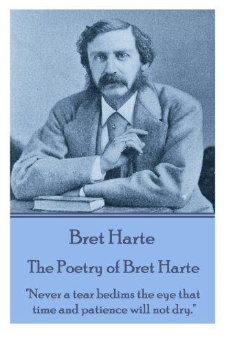 "The Poetry of Bret Harte: ""Never a tear bedims the eye that time and patience will not dry."" by Bret Harte"