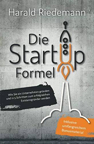 Die Startup Formel: Wie Sie ein Unternehmen gründen und in 5 Schritten zum erfolgreichen Existenzgründer werden Harald Riedemann