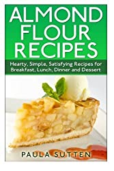 Almond Flour Recipes: Hearty, Simple, Satisfying Recipes for Breakfast, Lunch, Dinner and Dessert by Paula Sutten (2014-06-25)