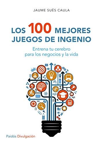 Los 100 mejores juegos de ingenio: Entrena tu cerebro para los negocios y la vida (Divulgación-Autoayuda) por Jaume Sués Caula