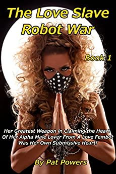 The Love Slave Robot War: Book 1: Her Greatest Weapon in Claiming the Heart  Of Her Alpha Male Lover From A Love Fembot Was Her Own Submissive Heart! (English Edition) di [Powers, Pat]