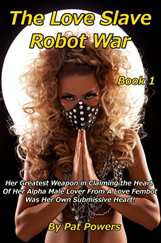 The Love Slave Robot War: Book 1: Her Greatest Weapon in Claiming the Heart  Of Her Alpha Male Lover From A Love Fembot Was Her Own Submissive Heart! (English Edition) Alpha Rack Master