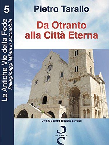 Da Otranto alla Citt Eterna (Le Antiche Vie della Fede - Pellegrinaggi italiani in automobile Vol. 5)