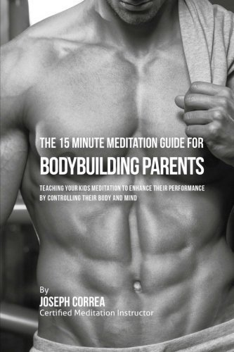 The 15 Minute Meditation Guide for Bodybuilding Parents: The Parents' Guide to Teaching Your Kids Meditation to Enhance Their Performance by Controlling Their Emotions and Staying Calm under Pressure by Joseph Correa (Certified Meditation Instructor) (2016-05-07)