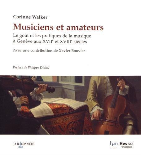 Musiciens et amateurs : Les goûts et les pratiques de la musique à Genève aux XVIIe et XVIIIe siècles par Corinne Walker