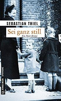 Sei ganz still: Kriminalroman (Zeitgeschichtliche Kriminalromane im GMEINER-Verlag) von [Thiel, Sebastian]