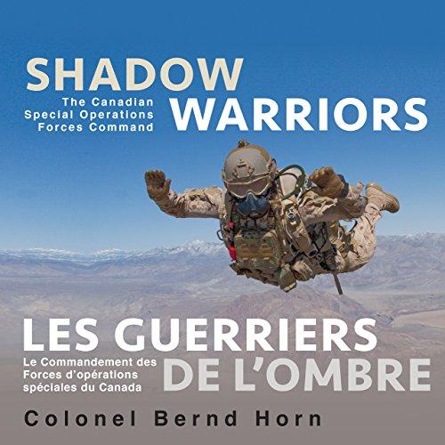 Shadow Warriors / Les guerriers de l'ombre: The Canadian Special Operations Forces Command / Le Commandement des forces d'opérations spéciales du Canada par Colonel Bernd Horn Ph.D.