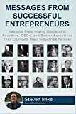Messages From Successful Entrepreneurs: Lessons From Highly Successful Founders, CEOs, and Senior Executives That Changed Their Industries Forever
