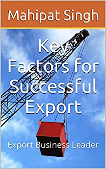 Key Factors for Successful Export: Export Business Leader (Export Import Business Guide Book 2) by [Singh, Mahipat]