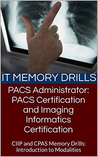 PACS Administrator: PACS Certification and Imaging Informatics Certification: CIIP and CPAS Memory Drills:  Introduction to Modalities (PACS Certification Memory Drills Book 1) (English Edition) Pacs Medical Imaging