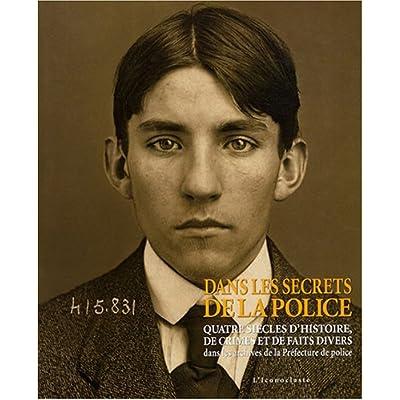 Dans les secrets de la police : Quatre siècles d'Histoire, de crimes et de faits divers dans les archives de la Préfecture de police