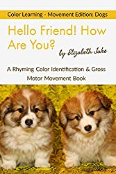 Hello Friend!  How Are You? - Color Learning - Movement Edition: Dogs: A Rhyming Color Identification & Gross Motor Movement Book (Hello Friends Colors: Dogs 1) (English Edition)