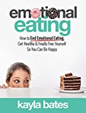 Emotional Eating: How to End Emotional Eating, Get Healthy & Finally Free Yourself So You Can Be Happy (English Edition)
