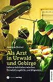 Als Arzt in Urwald und Gebirge: Lebensrückblicke zwischen Entwicklungshilfe und Migration -
