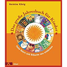 Das große Jahresbuch für Kinder: Feste feiern und Bräuche neu entdecken