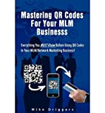 Telecharger Livres Mastering Qr Codes for Your MLM Business Everything You Must Know Before Using Qr Codes in Your MLM Network Marketing Business Author Mike Driggers Jr Feb 2012 (PDF,EPUB,MOBI) gratuits en Francaise