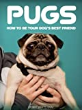 Pugs: How to Be Your Dog's Best Friend: From preparing your home to leash training, health tips and more. (101 Publishing: Pets Series)